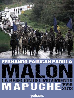 «Malón, la rebelión del movimiento mapuche», de Fernando Pairican Padilla —Ediciones Pehuén—